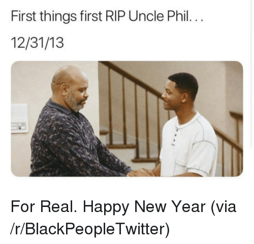 Uncle Phil: First things first RIP Uncle Phil.  12/31/13 <p>For Real. Happy New Year (via /r/BlackPeopleTwitter)</p>