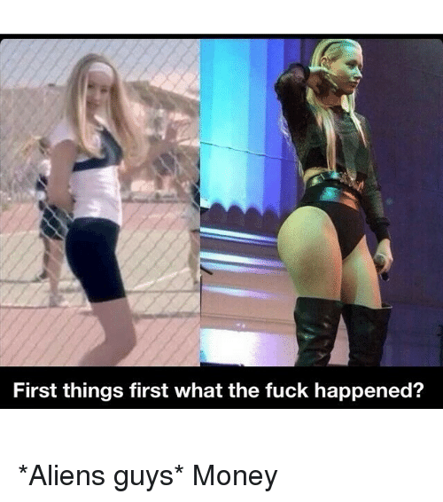 Aliens, Alien, and Girl Memes: First things first what the fuck happened? *Aliens guys* Money