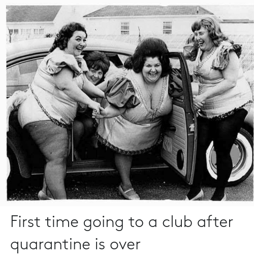 First Time: First time going to a club after quarantine is over