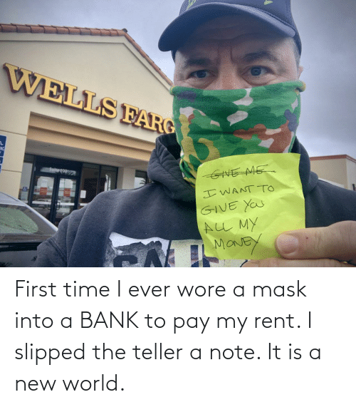 teller: First time I ever wore a mask into a BANK to pay my rent. I slipped the teller a note. It is a new world.