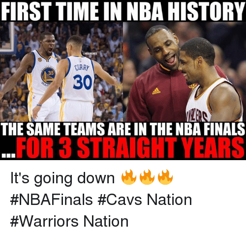 Cavs, Finals, and Nba: FIRST TIME IN NBAHISTORY  GNBAMEMEs  IIRRY  THE SAME TEAMS AREIN THE NBA FINALS  FOR 3 STRAIGHT YEARS It's going down 🔥🔥🔥 #NBAFinals #Cavs Nation #Warriors Nation