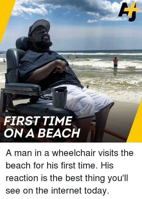Internet, Memes, and Beach: FIRST TIME  ON A BEACH A man in a wheelchair visits the beach for his first time. His reaction is the best thing you'll see on the internet today.