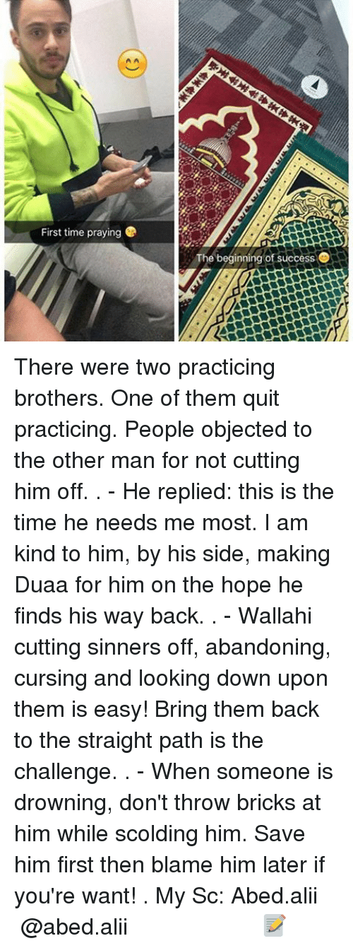 the other man: First time praying  The beginning of success  O There were two practicing brothers. One of them quit practicing. People objected to the other man for not cutting him off. . - He replied: this is the time he needs me most. I am kind to him, by his side, making Duaa for him on the hope he finds his way back. . - Wallahi cutting sinners off, abandoning, cursing and looking down upon them is easy! Bring them back to the straight path is the challenge. . - When someone is drowning, don't throw bricks at him while scolding him. Save him first then blame him later if you're want! . My Sc: Abed.alii ▃▃▃▃▃▃▃▃▃▃▃▃▃▃▃▃▃▃▃▃ @abed.alii 📝