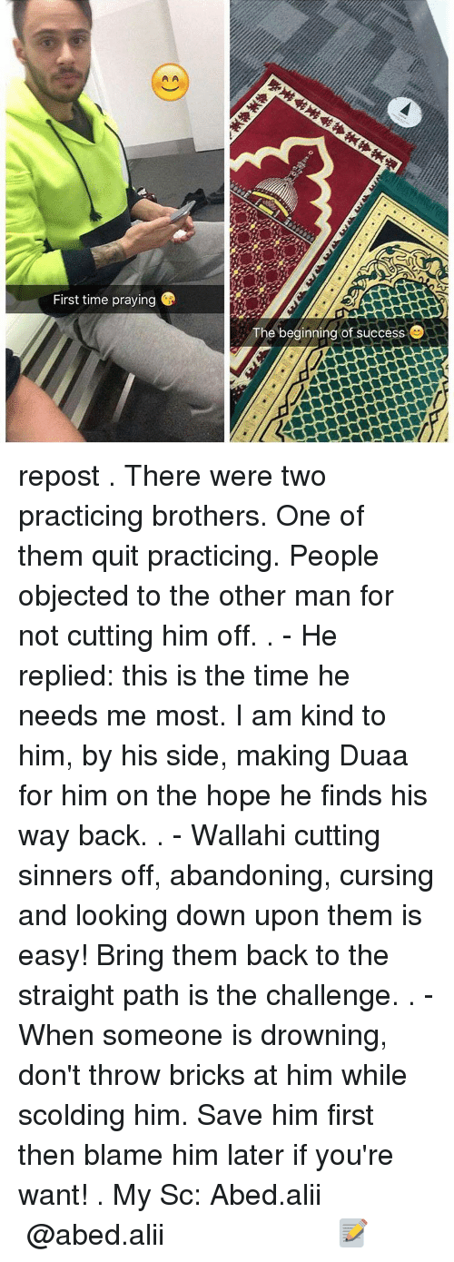the other man: First time praying  The beginning of success repost . There were two practicing brothers. One of them quit practicing. People objected to the other man for not cutting him off. . - He replied: this is the time he needs me most. I am kind to him, by his side, making Duaa for him on the hope he finds his way back. . - Wallahi cutting sinners off, abandoning, cursing and looking down upon them is easy! Bring them back to the straight path is the challenge. . - When someone is drowning, don't throw bricks at him while scolding him. Save him first then blame him later if you're want! . My Sc: Abed.alii ▃▃▃▃▃▃▃▃▃▃▃▃▃▃▃▃▃▃▃▃ @abed.alii 📝