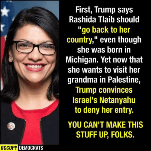 """democrats: First, Trump says  Rashida Tlaib should  """"go back to her  country,"""" even though  she was born in  Michigan. Yet now that  she wants to visit her  grandma in Palestine,  Trump convinces  Israel's Netanyahu  to deny her entry.  YOU CAN'T MAKE THIS  STUFF UP, FOLKS.  OCCUPY DEMOCRATS"""