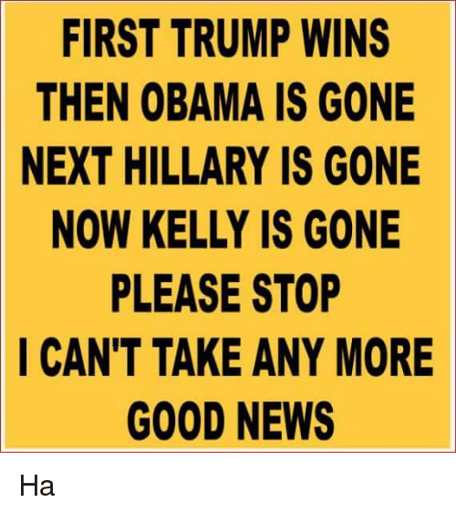 Trump Winning: FIRST TRUMP WINS  THEN OBAMA IS GONE  NEXT HILLARY IS GONE  NOW KELLY IS GONE  PLEASE STOP  I CAN'T TAKE ANY MORE  GOOD NEWS Ha