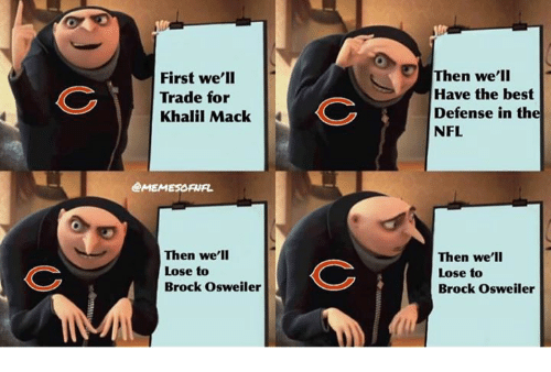 Osweiler: First we'lI  Trade for  Khalil Mack  Then we'll  Have the best  Defense in the  NFL  @MEMESORUR  Then we'lI  Lose to  Brock Osweiler  Then we'll  Lose to  Brock Osweiler