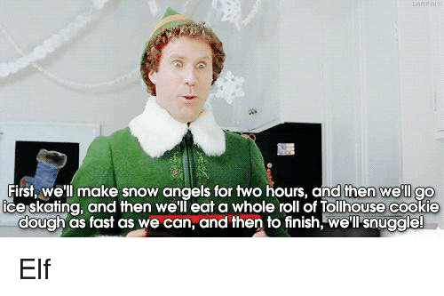 ice skate: First, we'll make snow angels for two hours, and then we'll  go  ice skating, and then we'll eat a whole roll of Tollhouse cookie  dough as fast as we can, and then to finish, we'll snuggle! Elf