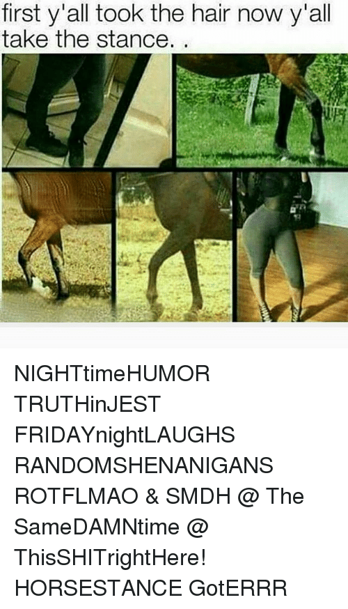 rotflmao: first y'all took the hair now y'all  take the stance NIGHTtimeHUMOR TRUTHinJEST FRIDAYnightLAUGHS RANDOMSHENANIGANS ROTFLMAO & SMDH @ The SameDAMNtime @ ThisSHITrightHere! HORSESTANCE GotERRR
