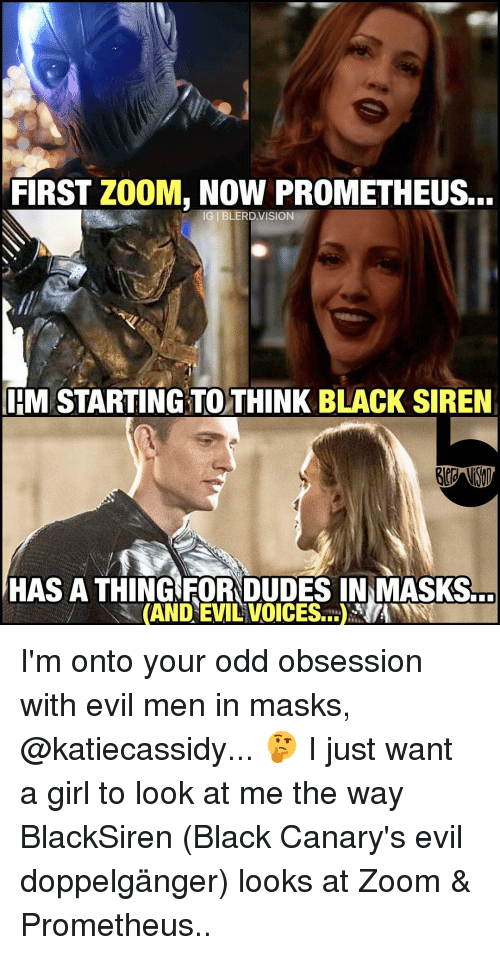 Doppelganger, Memes, and Zoom: FIRST ZOOM, NOW PROMETHEUS...  IG I BLERD VISION  IEM STARTING TO THINK BLACK SIREN  HAS A THING FORNDUDES INNMASKS...  (AND EVILVOICESE.t)NANNT I'm onto your odd obsession with evil men in masks, @katiecassidy... 🤔 I just want a girl to look at me the way BlackSiren (Black Canary's evil doppelgänger) looks at Zoom & Prometheus..