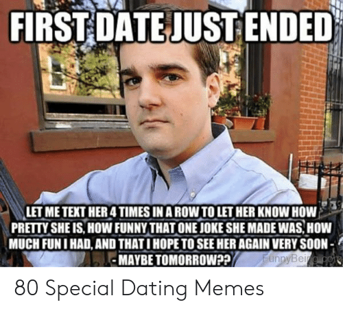 Funny Dating Memes: FIRSTDATE JUSTENDED  LETME TEXT HER4 TIMES IN A ROWTO LET HER KNOW HOW.  PRETTY SHE IS, HOW FUNNYTHAT ONE JOKE SHE MADE WAS, HOW  MUCH FUNI HAD,AND THATI HOPE TO SEE HER AGAIN VERY SOON  MAYBETOMORROWP?  un 80 Special Dating Memes