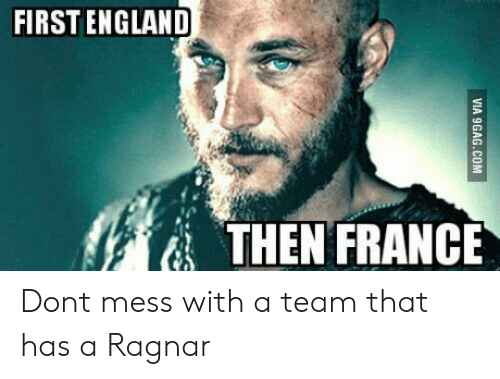 ragnar: FIRSTENGLAND  THEN FRANCE Dont mess with a team that has a Ragnar