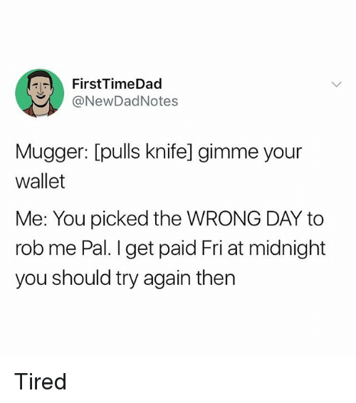 Girl Memes, Midnight, and Day: FirstTimeDad  @NewDadNotes  Mugger: [pulls knife] gimme your  wallet  Me: You picked the WRONG DAY to  rob me Pal. I get paid Fri at midnight  you should try again then Tired