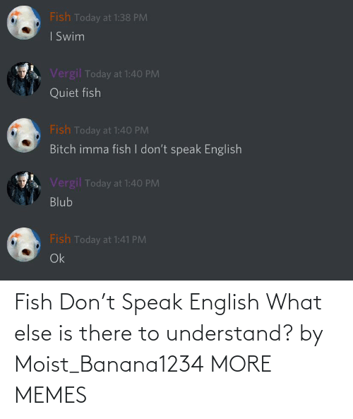 Moist: Fish Don't Speak English What else is there to understand? by Moist_Banana1234 MORE MEMES