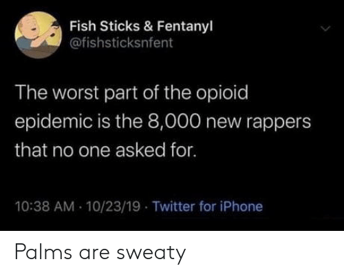 Rappers: Fish Sticks & Fentanyl  @fishsticksnfent  The worst part of the opioid  epidemic is the 8,000 new rappers  that no one asked for.  10:38 AM 10/23/19 Twitter for iPhone Palms are sweaty