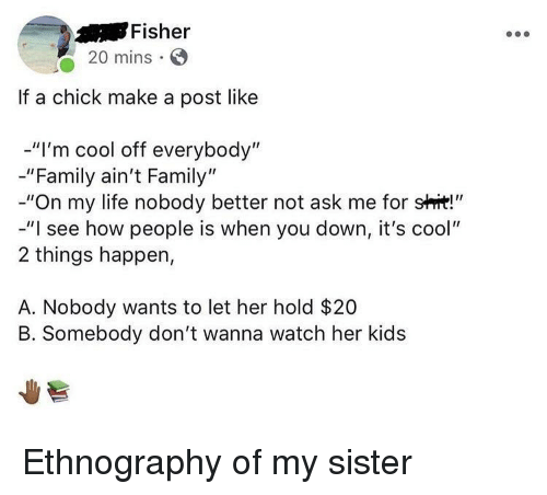 "im cool: Fisher  20 mins  If a chick make a post like  -""I'm cool off everybody""  -""Family ain't Family""  -""On my life nobody better not ask me for shit!""  -""I see how people is when you down, it's cool""  2 things happen,  A. Nobody wants to let her hold $20  B. Somebody don't wanna watch her kids Ethnography of my sister"