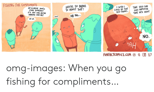 Ha Ha No: FISHING FOR CoMPuMENTS  OF COURSE you'u  FIND SomEONE!  T'S NoT LIKE you'RE  HIDEoUS LIKE ME!  you'RE SO BRAVE  To ADMIT THAT!  No  I WISH I  CUOLD BE THAT  SELF-AWARE·  THAT U6ly Guy  DUST ADMITTED  THAT HES UGly!  Wow!  HA HA.  NO  HA  FUNFACTCOMIcS.com @ t omg-images:  When you go fishing for compliments…