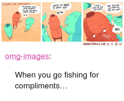 """Ha Ha No: FISHING FOR CoMPuMENTS  you'RE SO BRAVE  To ADMIT THAT!  No  OF COURSE you'u  FIND SomEONE!  T'S NoT LIKE you'RE  HIDEoUS LIKE ME!  I WISH I  CUOLD BE THAT  SELF-AWARE·  THAT U6ly Guy  DUST ADMITTED  THAT HES UGly!  Wow!  HA HA.  NO  HA  FUNFACTCOMIcS.com @ t <p><a href=""""https://omg-images.tumblr.com/post/160029447947/when-you-go-fishing-for-compliments"""" class=""""tumblr_blog"""">omg-images</a>:</p>  <blockquote><p>When you go fishing for compliments…</p></blockquote>"""