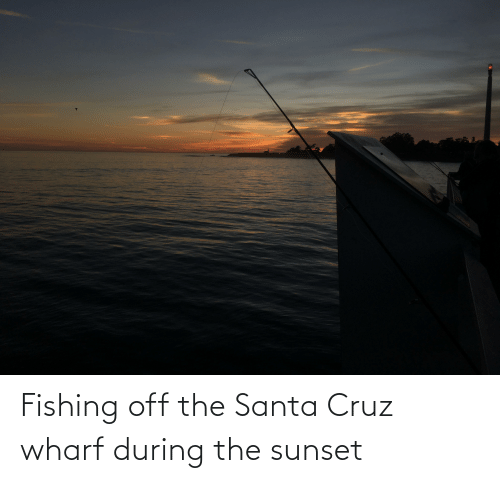 Santa Cruz: Fishing off the Santa Cruz wharf during the sunset