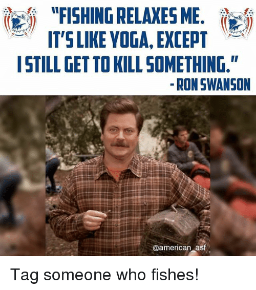"""Memes, Ron Swanson, and American: """"FISHING RELAXES ME.  IT'S LIKE YOGA, EXCEPT  I STILL GETTOKILL SOMETHING.""""  RON SWANSON  @american asf Tag someone who fishes!"""