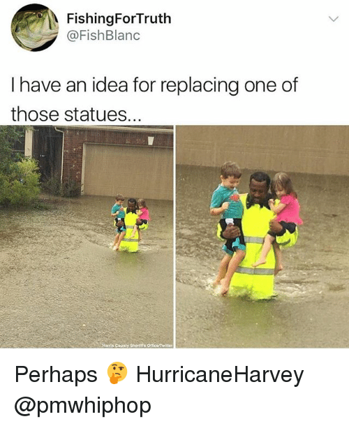 Twister: FishingForTruth  @FishBlanc  I have an idea for replacing one of  those statues.  County Sherttr's Office/twister Perhaps 🤔 HurricaneHarvey @pmwhiphop