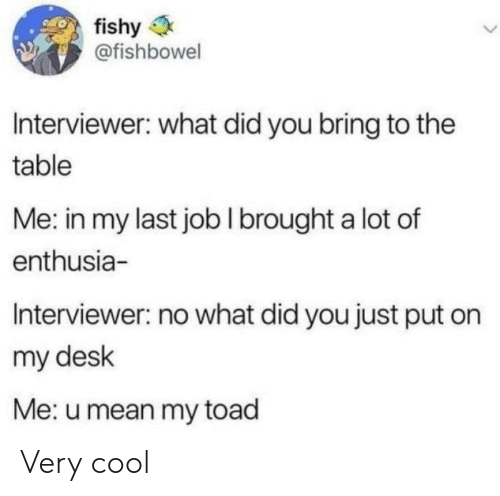 fishy: fishy  @fishbowel  Interviewer: what did you bring to the  table  Me: in my last jobI brought a lot of  enthusia-  Interviewer: no what did you just put on  my desk  Me: u mean my toad Very cool