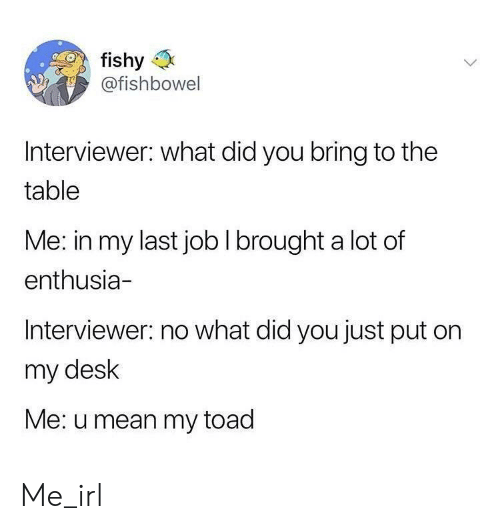 fishy: fishy  @fishbowel  IS  Interviewer: what did you bring to the  table  Me: in my last job I brought a lot of  enthusia-  Interviewer: no what did you just put on  my desk  Me: u mean my toad Me_irl