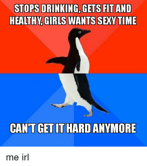 Girls, Irl, and Me IRL: FIT AND  HEALTHY, GIRLS WANTS SEXYTIME  CAN'T GET IT HARD ANYMORE me irl