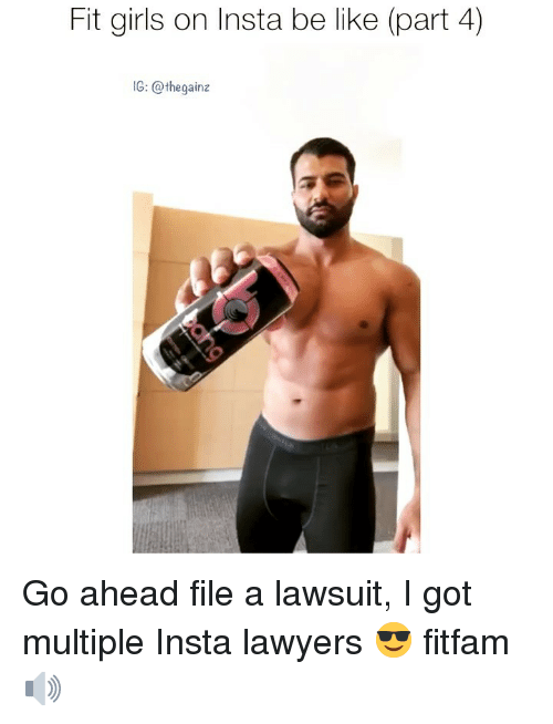 Be Like, Girls, and Memes: Fit girls on Insta be like (part 4)  1G: @thegainz Go ahead file a lawsuit, I got multiple Insta lawyers 😎 fitfam 🔊