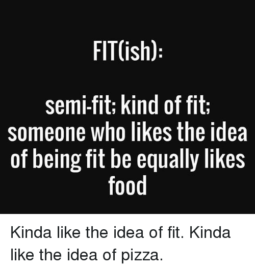 Food, Gym, and Pizza: FIT(ish)  semi-fit; kind of fit:  someone who likes the idea  of being fit be equally likes  food Kinda like the idea of fit. Kinda like the idea of pizza.