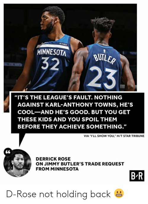 "Derrick Rose: fitbit  MINNESOTA  BUTLER  32  23  ""IT'S THE LEAGUE'S FAULT. NOTHING  AGAINST KARL-ANTHONY TOWNS, HE'S  COOL-AND HE'S GOOD. BUT YOU GET  THESE KIDS AND YOU SPOIL THEM  BEFORE THEY ACHIEVE SOMETHING.""  VIA ""I'LL SHOW YOU,"" H/T STAR TRIBUNE  DERRICK ROSE  ON JIMMY BUTLER'S TRADE REQUEST  FROM MINNESOTA  B R D-Rose not holding back 😬"