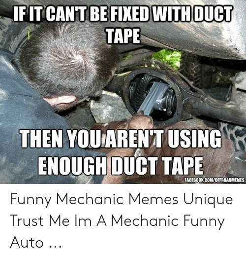 Funny Mechanic: FITCAN'T BE FIXED WITH DUCT  TAPE  THEN YOUAREN TUSING  ENOUGH DUCT TAPE  FACEBOOK.COM/OFFROADMEMES Funny Mechanic Memes Unique Trust Me Im A Mechanic Funny Auto ...