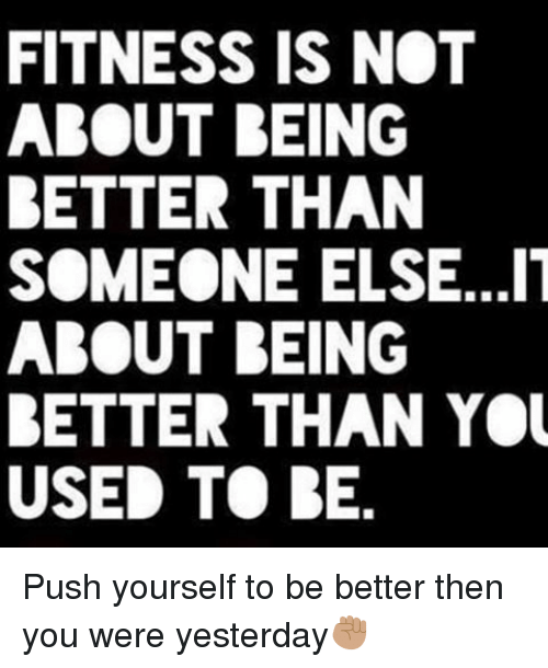 Memes, Fitness, and 🤖: FITNESS IS NOT  ABOUT BEING  BETTER THAN  SOMEONE ELSE...IT  ABOUT BEING  BETTER THAN YOU  USED TO BE Push yourself to be better then you were yesterday✊🏽