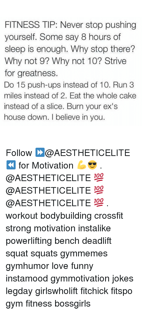 Gym, Bodybuilding, and Cake: FITNESS TIP: Never stop pushing  yourself. Some say 8 hours of  sleep is enough. Why stop there?  Why not 9? Why not 10? Strive  for greatness.  Do 15 push-ups instead of 10. Run 3  miles instead of 2. Eat the whole cake  instead of a slice. Burn your ex's  house down. believe in you. Follow ⏩@AESTHETICELITE ⏪ for Motivation 💪😎 . @AESTHETICELITE 💯 @AESTHETICELITE 💯 @AESTHETICELITE 💯 . workout bodybuilding crossfit strong motivation instalike powerlifting bench deadlift squat squats gymmemes gymhumor love funny instamood gymmotivation jokes legday girlswholift fitchick fitspo gym fitness bossgirls