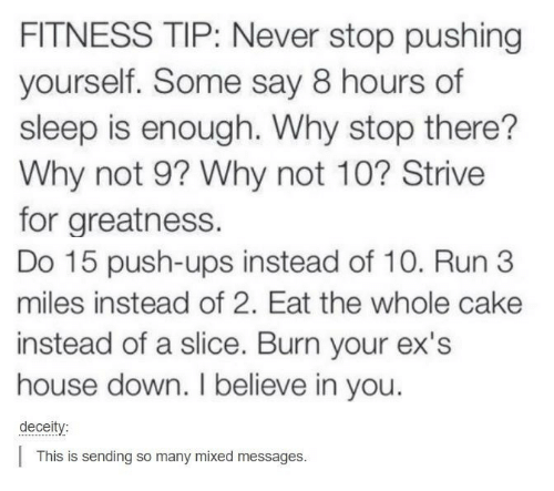 Ex's: FITNESS TIP: Never stop pushing  yourself. Some say 8 hours of  sleep is enough. Why stop there??  Why not 9? Why not 10? Strive  for greatness.  Do 15 push-ups instead of 10. Run 3  miles instead of 2. Eat the whole cake  instead of a slice. Burn your ex's  house down. I believe in you.  deceity:  This is sending so many mixed messages.