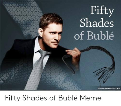 Michael Buble Memes: Fitty  Shades  of Bublé  fiftyshadesmeme.com Fifty Shades of Bublé Meme
