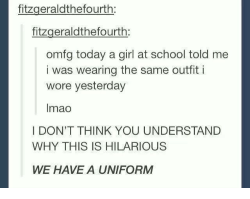 Understandment: fitzgeraldthefourth:  fitzgerald thefourth  omfg today a girl at school told me  i was wearing the same outfit i  wore yesterday  Imao  I DON'T THINK YOU UNDERSTAND  WHY THIS IS HILARIOUS  WE HAVE A UNIFORM