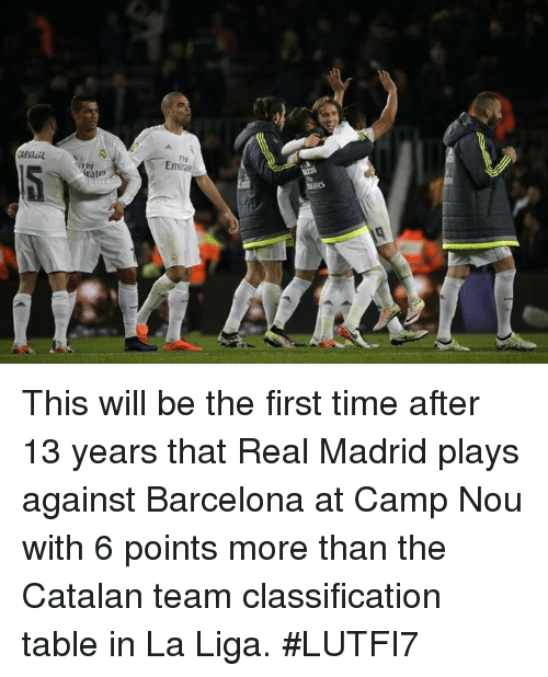 catalan: FIV  Eminek This will be the first time after 13 years that Real Madrid plays against Barcelona at Camp Nou with 6 points more than the Catalan team classification table in La Liga.  #LUTFI7