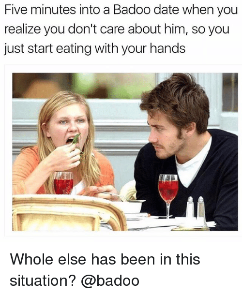 badoo: Five minutes into a Badoo date when you  realize you don't care about him, so you  just start eating with your hands Whole else has been in this situation? @badoo