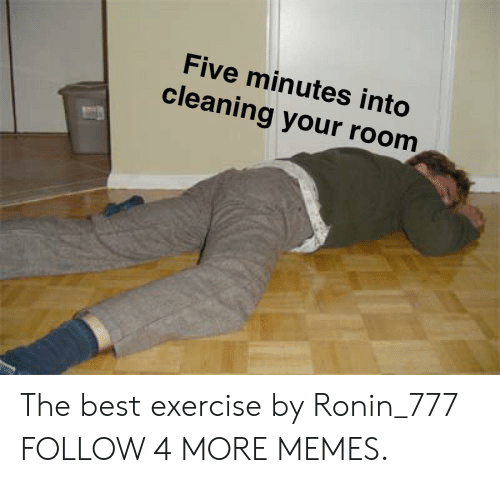 Cleaning Your Room: Five minutes into  cleaning your room The best exercise by Ronin_777 FOLLOW 4 MORE MEMES.