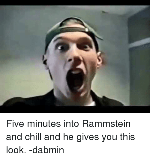 Chill, _______ and Chill, and Dank Memes: Five minutes into Rammstein and chill and he gives you this look. -dabmin