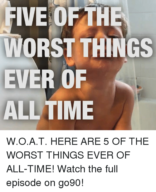 worst thing ever: FIVE OF THE  ORST THINGS  EVER OF  ALL TIME W.O.A.T.  HERE ARE 5 OF THE WORST THINGS EVER OF ALL-TIME! Watch the full episode on go90!