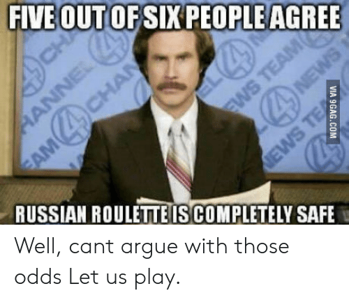 Russian: FIVE OUT OFSIX PEOPLEAGREE  RUSSIAN ROULETTEIS COMPLETELY SAFE Well, cant argue with those odds Let us play.
