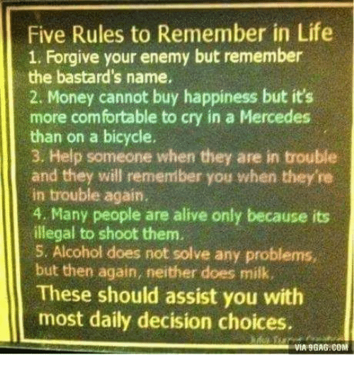 9gag, Alive, and Comfortable: Five Rules to Remember in Life  1. Forgive your enemy but remember  the bastard's name.  2. Money cannot buy happiness but it's  more comfortable to cry in a Mercedes  than on a bicycle.  3. Help someone when they are in trouble  and they will remember you when they're  in trouble again.  4. Many people are alive only because its  illegal to shoot them.  5. Alcohol does not solve any problems,  but then again, neither does mik.  These should assist you with  most daily decision choices.  VIA 9GAG:COM