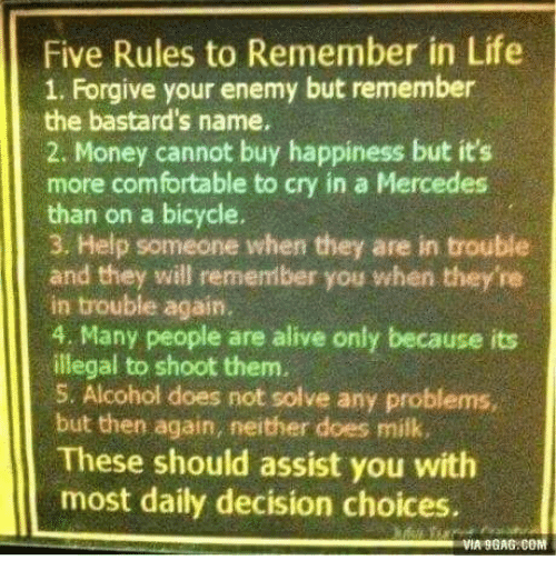 9gag, Alive, and Comfortable: Five Rules to Remember in Life  1. Forgive your enemy but remember  the bastard's name.  2. Money cannot buy happiness but it's  more comfortable to cry in a Mercedes  than on a bicycle.  3. Help someone when they are in trouble  and they will remember you when they'ne  in trouble again.  4. Many people are alive only because its  illegal to shoot them.  5. Alcohol does not solve any problems,  but then again, neither does milk.  These should assist you with  most daily decision choices.  VIA 9GAG COM