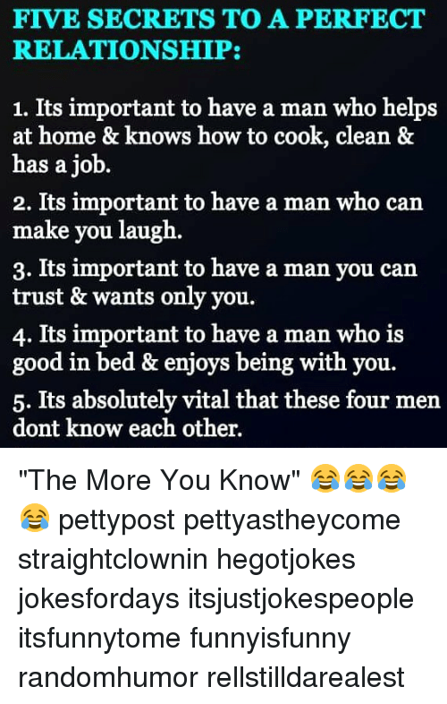 "Memes, The More You Know, and Good: FIVE SECRETS TO A PERFECT  RELATIONSHIP:  1. Its important to have a man who helps  at home & knows how to cook, clean &  has a job  2. Its important to have a man who can  make you laugh.  3. Its important to have a man you can  trust & wants only you.  4. Its important to have a man who is  good in bed & enjoys being with you.  5. Its absolutely vital that these four men  dont know each other. ""The More You Know"" 😂😂😂😂 pettypost pettyastheycome straightclownin hegotjokes jokesfordays itsjustjokespeople itsfunnytome funnyisfunny randomhumor rellstilldarealest"