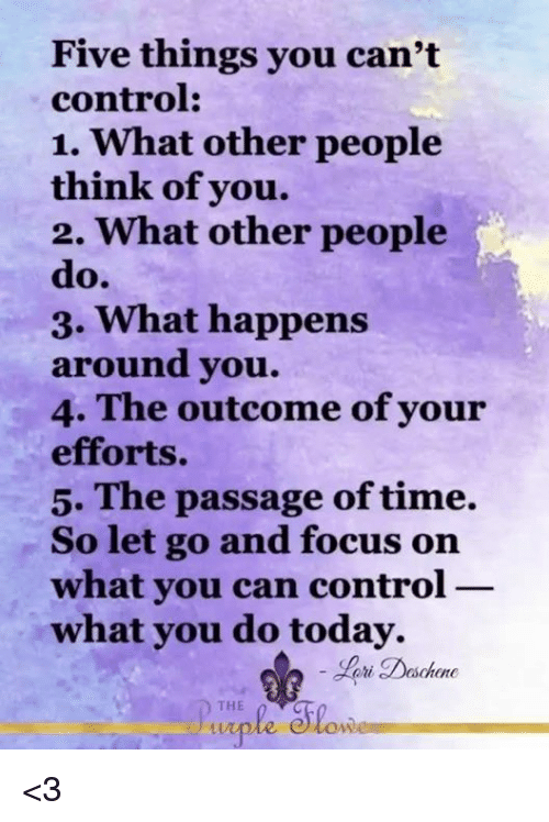 the passage: Five things you  can't  control:  1. What other people  think of you.  2. what other people  do.  3. What happens  around you.  4. The outcome of your  efforts.  5. The passage of time.  So let go and focus on  what you can control  what you do today.  ri Daschene  D THE  Slowe <3