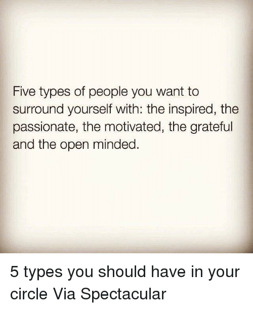 Memes, Passionate, and 🤖: Five types of people you want to  surround yourself with: the inspired, the  surround yourself with: the in  passionate, the motivated, the grateful  and the open minded. 5 types you should have in your circle  Via Spectacular