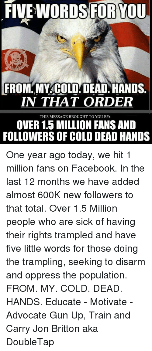 Dead Hand: FIVE WORDS FOR YOU  FROM MY COLD DEAD HANDS.  IN THAT ORDER  THIS MESSAGE BROUGHT TO YOU BY:  OVER 1.5 MILLION FANS AND  FOLLOWERS OF COLD DEAD HANDS One year ago today, we hit 1 million fans on Facebook. In the last 12 months we have added almost 600K new followers to that total. Over 1.5 Million people who are sick of having their rights trampled and have five little words for those doing the trampling, seeking to disarm and oppress the population.  FROM. MY. COLD. DEAD. HANDS. Educate - Motivate - Advocate  Gun Up, Train and Carry  Jon Britton aka DoubleTap