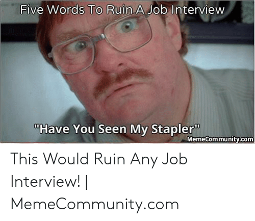 "have you seen my stapler: Five Words To Ruin A Job Interview  ""Have You Seen My Stapler""  MemeCommunity.com This Would Ruin Any Job Interview! 